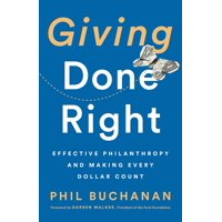 Giving Done Right : Effective Philanthropy and Making Every Dollar Count