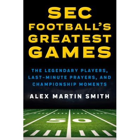 SEC Football's Greatest Games : The Legendary Players, Last-Minute Prayers, and Championship Moments