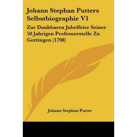 Johann Stephan Putters Selbstbiographie V1 : Zur Dankbaren Jubelfeier Seiner 50 Jahrigen Professorstelle Zu Gottingen