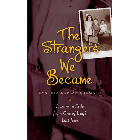 The Strangers We Became : Lessons in Exile from One of Iraq's Last (The Last Jew Of Treblinka A Memoir)