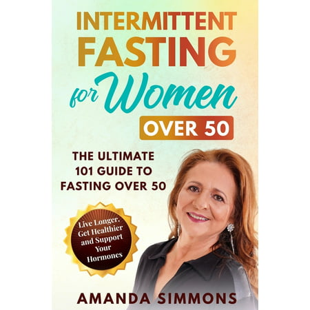 Intermittent Fasting for Women Over 50: The Ultimate 101 Guide to Fasting Over 50. Live Longer, Get Healthier and Support Your Hormones. (Paperback)