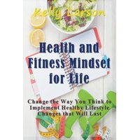 Health and Fitness Mindset for Life : Change the Way You Think to Implement Healthy Lifestyle Changes That Will Last