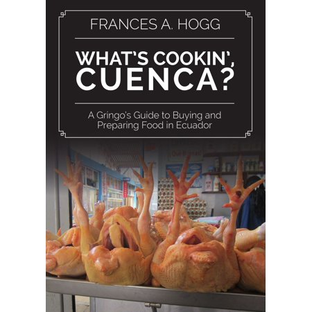 What's Cookin', Cuenca? A Gringo's Guide to Buying and Preparing Food in Ecuador -