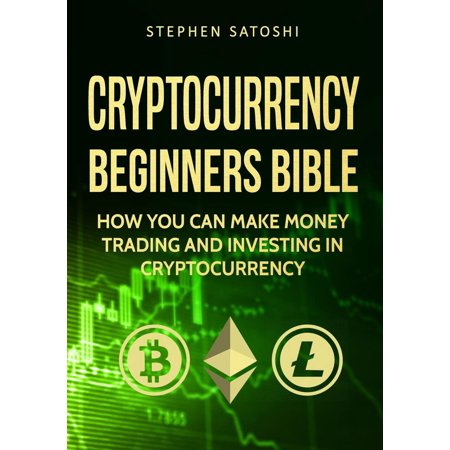 Cryptocurrency: Beginners Bible - How You Can Make Money Trading and Investing in Cryptocurrency like Bitcoin, Ethereum and altcoins -