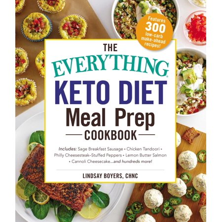 The Everything Keto Diet Meal Prep Cookbook : Includes: Sage Breakfast Sausage, Chicken Tandoori, Philly Cheesesteak–Stuffed Peppers, Lemon Butter Salmon, Cannoli Cheesecake...and Hundreds