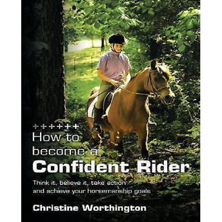 How to Become a Confident Rider: Think It, Believe It, Take Action and Achieve Your Horsemanship Goals - image 1 of 1