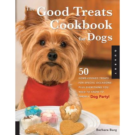 The Good Treats Cookbook for Dogs: 50 Home-Cooked Treats for Special Occasions Plus Everything You Need to Know to Throw a Dog