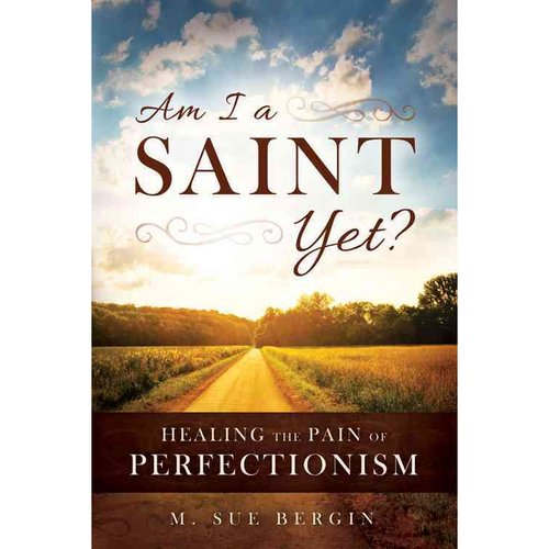 Am I A Saint Yet?: Healing the Pain of Perfectionism