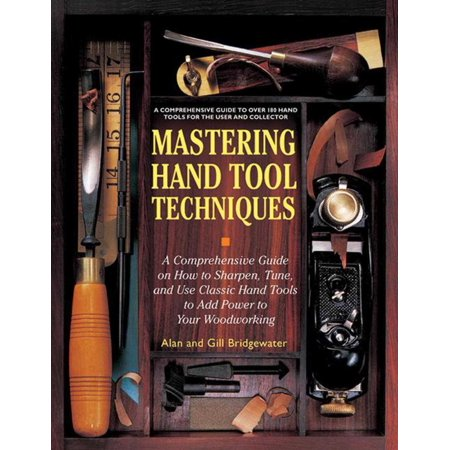 Mastering Hand Tool Techniques : A Comprehensive Guide on How to Sharpen, Tune, and Use Classic Hand Tools to Add Power to Your