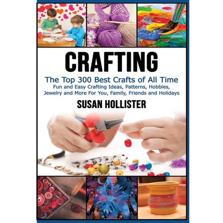 Crafting : The Top 300 Best Crafts: Fun and Easy Crafting Ideas, Patterns, Hobbies, Jewelry and More for You, Family, Friends and Holidays