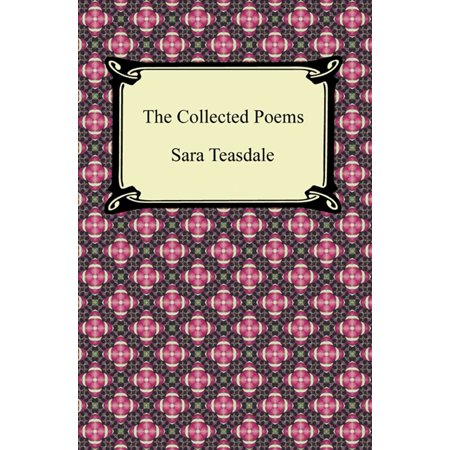 The Collected Poems of Sara Teasdale (Sonnets to Duse and Other Poems, Helen of Troy and Other Poems, Rivers to the Sea, Love Songs, and Flame and Shadow) -