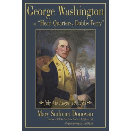 George Washington at Head Quarters, Dobbs Ferry : July 4 to August 19, 1781