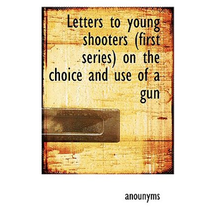 Shooter Series (Letters to Young Shooters (First Series) on the Choice and Use of a Gun )