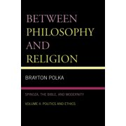 Between Philosophy and Religion: Spinoza, the Bible, and Modernity : Volume 2: Politics and Ethics
