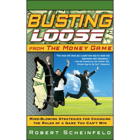 Busting Loose from the Money Game : Mind-Blowing Strategies for Changing the Rules of a Game You Can't