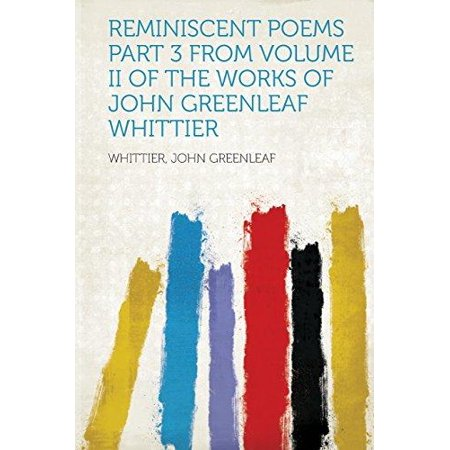 Reminiscent Poems Part 3 From Volume Ii Of The Works Of John Greenleaf Whittier