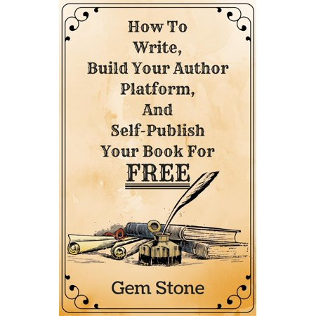 How To Write, Build Your Author Platform, And Self-Publish Your Book For Free: Publishing Without The Pricetag. - eBook (How To Build A Stone Wall)