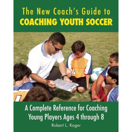 The New Coach's Guide to Coaching Youth Soccer : A Complete Reference for Coaching Young Players Ages 4 through