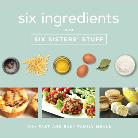 Six Ingredients with Six Sisters' Stuff : 100+ Fast and Easy Family