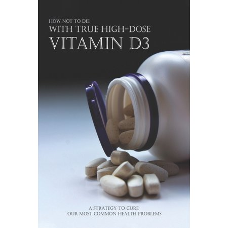 How Not To Die With True High-dose Vitamin D3 - A Strategy To Cure Our Most Common Health Problems: Nutrition Of Vitamins (Paperback)