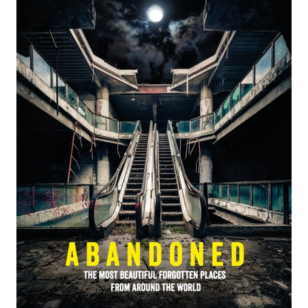Abandoned : The Most Beautiful Forgotten Places from Around the