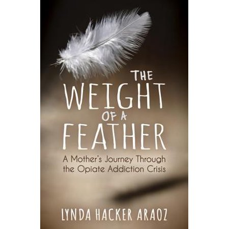 The Weight of a Feather : A Mother's Journey Through the Opiates Addiction
