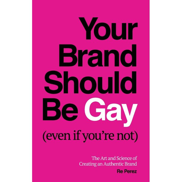 Your Brand Should Be Gay (Even If You're Not): The Art and Science of Creating an Authentic Brand (Paperback)