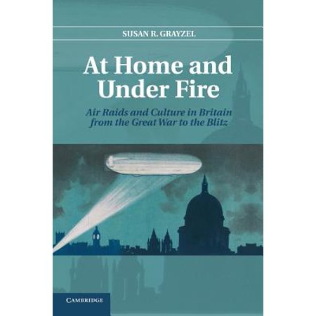 At Home and Under Fire : Air Raids and Culture in Britain from the Great War to the