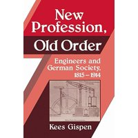 New Profession, Old Order : Engineers and German Society, 1815 1914