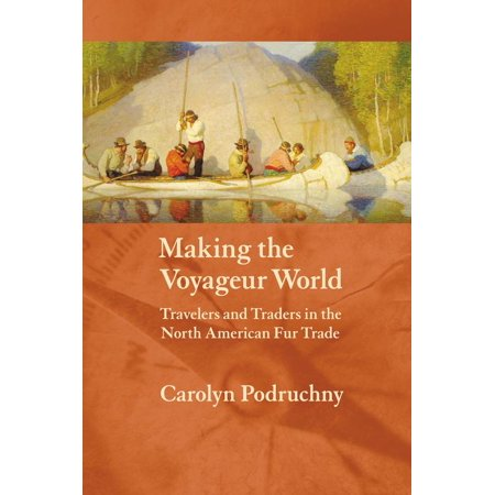 Making the Voyageur World : Travelers and Traders in the North American Fur Trade