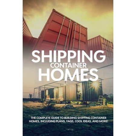 Shipping Container Homes : The Complete Guide to Building Shipping Container Homes, Including Plans, FAQs, Cool Ideas, and More!