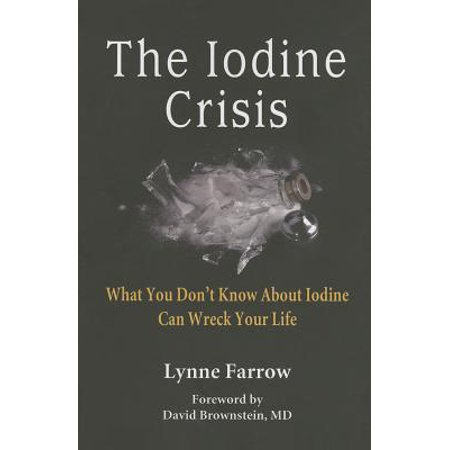 The Iodine Crisis : What You Don't Know about Iodine Can Wreck Your