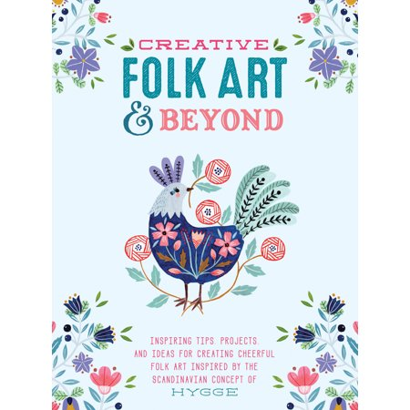 Creative Folk Art and Beyond : Inspiring tips, projects, and ideas for creating cheerful folk art inspired by the Scandinavian concept of hygge