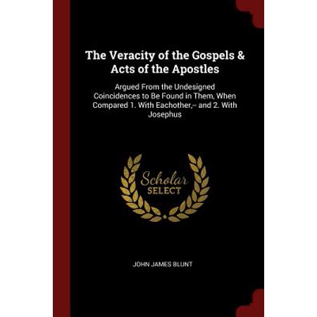 The Veracity of the Gospels & Acts of the Apostles : Argued from the Undesigned Coincidences to Be Found in Them, When Compared 1. with Eachother, -- And 2. with