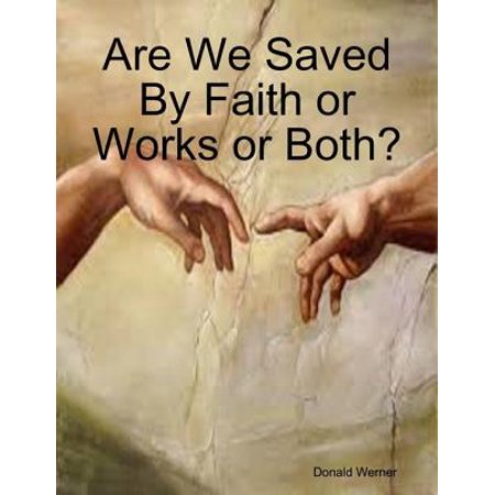 Are We Saved By Faith or Works or Both? - eBook (We Work By Faith Not By Sight)