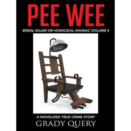 Pee Wee  Serial Killer Or Homicidal Maniac A Novelized True Crime Story