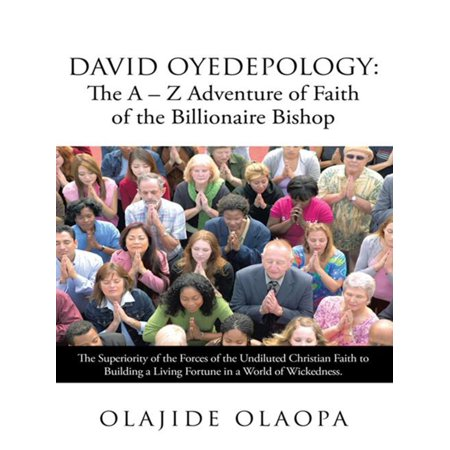 David Oyedepology: the a – Z Adventure of Faith of the Billionaire Bishop - (The Law Of Faith By Bishop David Oyedepo)