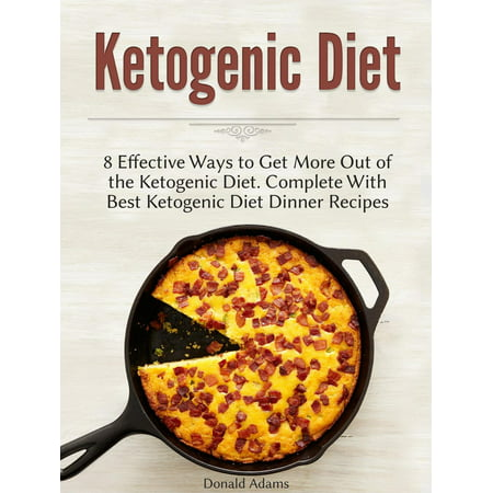 Ketogenic Diet: 8 Effective Ways to Get More Out of the Ketogenic Diet. Complete With Best Ketogenic Diet Dinner Recipes -