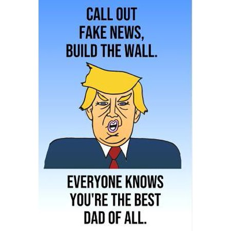 Call Out Fake News Build The Wall Everyone Knows You're The Best Dad Of All: Donald Trump Mother's Day 110-Page Blank Journal Better Than A Card (All The Best Cards For Exams)