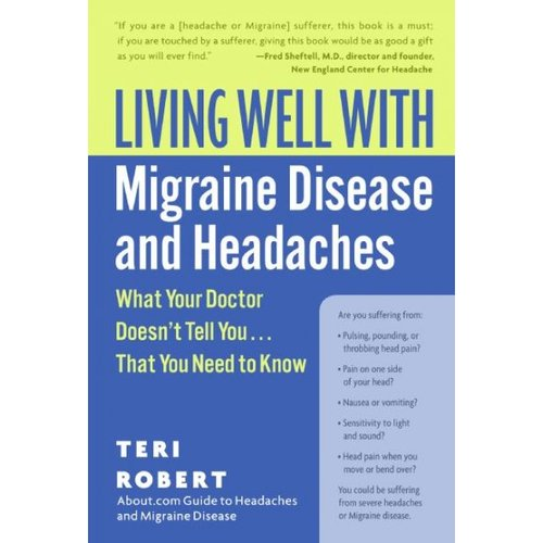 Living Well With Migraine Disease And Headaches: What Your Doctor Doesn't Tell You...That You Need To Know