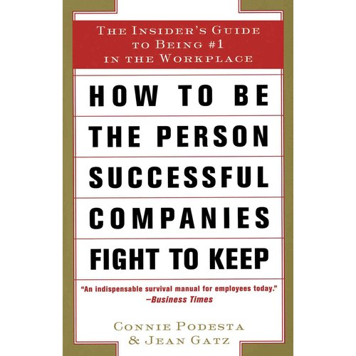 How to Be the Person Successful Companies Fight to Keep: The Insider's Guide to Being #1 in the Workplace