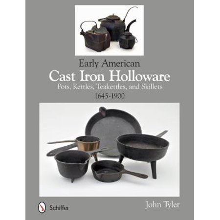 Early American Cast Iron Holloware 1645-1900 : Pots, Kettles, Teakettles, and Skillets
