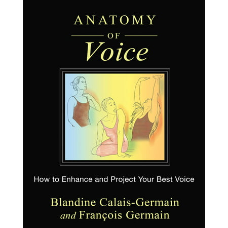 Anatomy of Voice : How to Enhance and Project Your Best