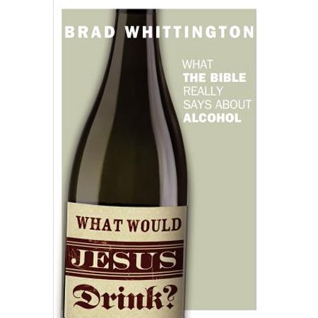 What Would Jesus Drink : What the Bible Really Says about Alcohol (Simple Halloween Drinks Alcohol)