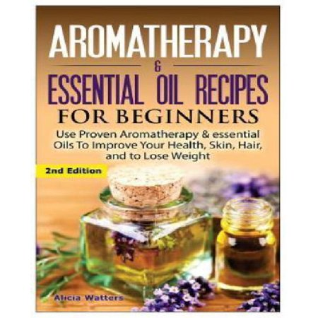 Aromatherapy & Essential Oil Recipes for Beginners: Use Proven Aromatherapy & Essential Oils to Improve Your Health, Skin, Hair, and to Lose Weight.