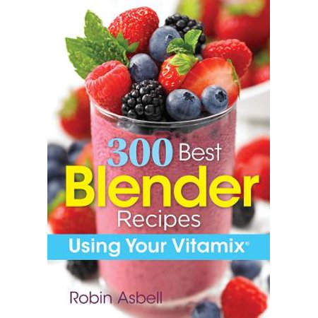 300 Best Blender Recipes : Using Your Vitamix (Best Bang For Your Buck Used Car)