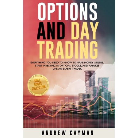 Options And Day Trading : Everything You Need To Know To Make Money Online. Start Investing In Options, Stocks And Futures Like An Expert Trader. (Paperback)
