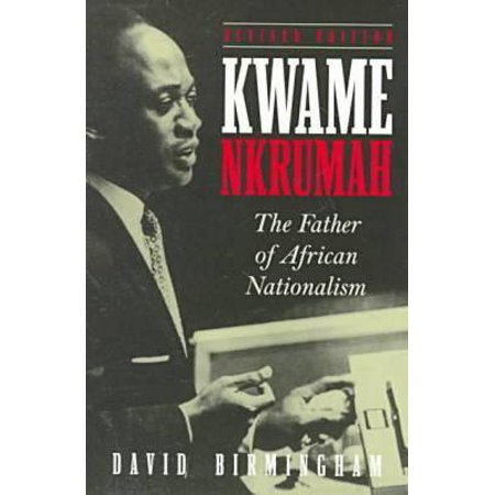Kwame Nkrumah : The Father of African Nationalism