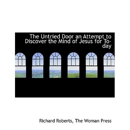 The Untried Door an Attempt to Discover the Mind of Jesus for To-Day