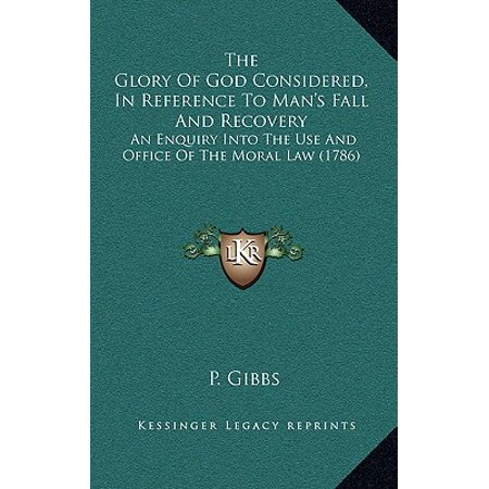 The Glory of God Considered, in Reference to Man's Fall and Recovery : An Enquiry Into the Use and Office of the Moral Law (1786) ()